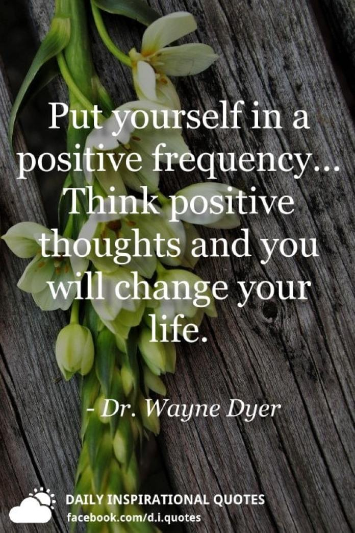 Put yourself in a positive frequency... Think positive thoughts and you will change your life. - Dr. Wayne Dyer