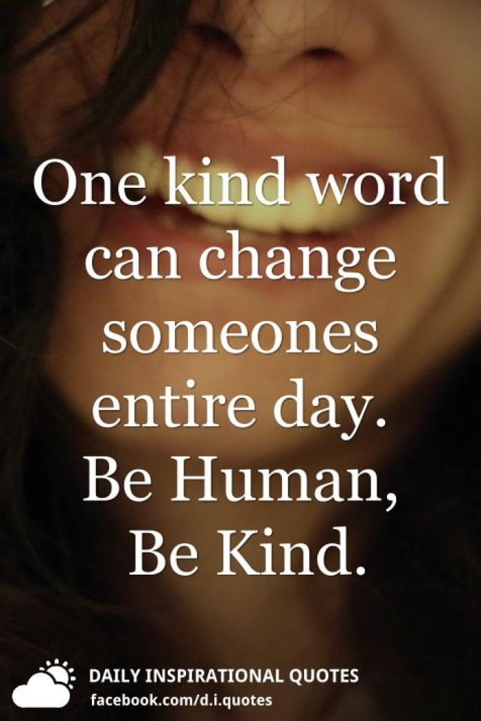 One kind word can change someones entire day. Be Human, Be Kind.