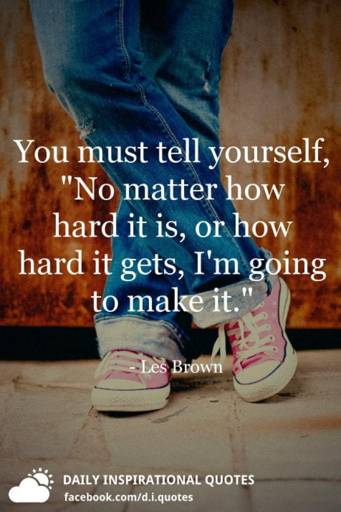 "You must tell yourself, ""No matter how hard it is, or how hard it gets, I'm going to make it."" - Les Brown"