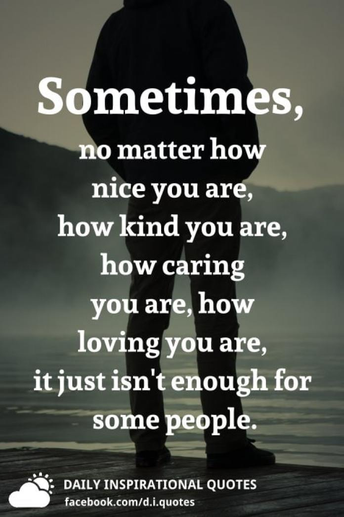 Sometimes, no matter how nice you are, how kind you are, how caring you are, how loving you are, it just isn't enough for some people.