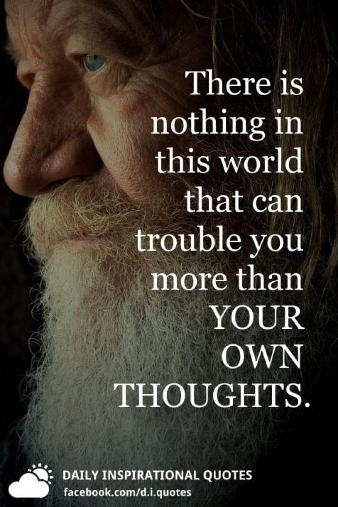 There is nothing in this world that can trouble you more than YOUR OWN THOUGHTS.