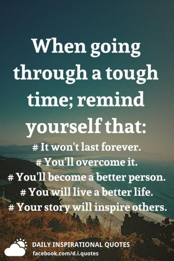 When going through a tough time; remind yourself that: It won't last forever. You'll overcome it. You'll become a better person. You will live a better life. Your story will inspire others.