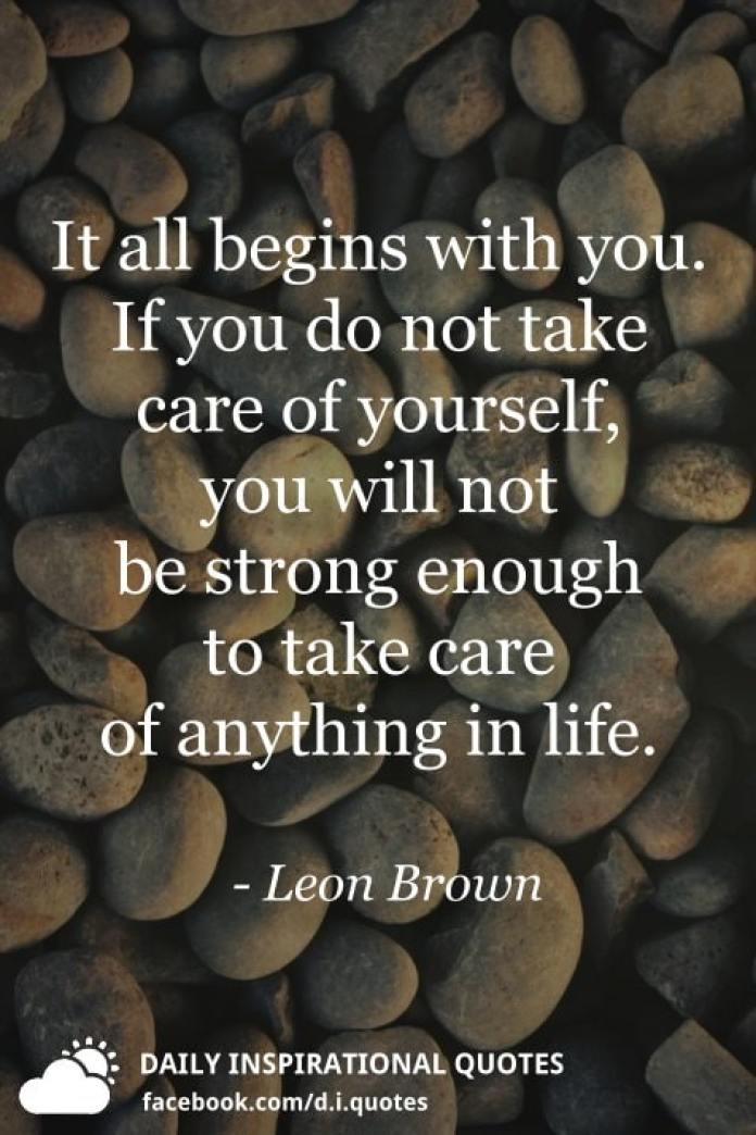 It all begins with you. If you do not take care of yourself, you will not be strong enough to take care of anything in life. - Leon Brown