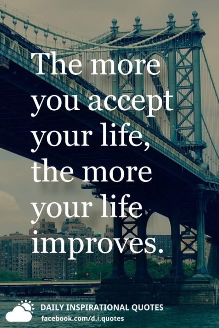 The more you accept your life, the more your life improves.