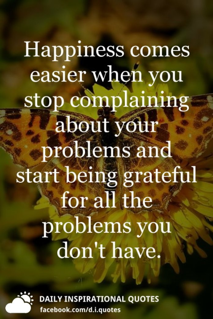 Happiness comes easier when you stop complaining about your problems and start being grateful for all the problems you don't have.