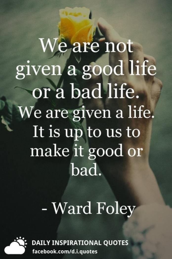 We are not given a good life or a bad life. We are given a ...