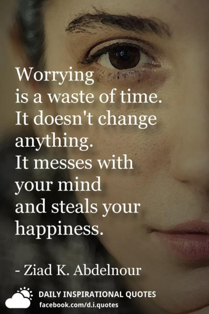 Worrying is a waste of time. It doesn't change anything. It messes with your mind and steals your happiness. - Ziad K. Abdelnour