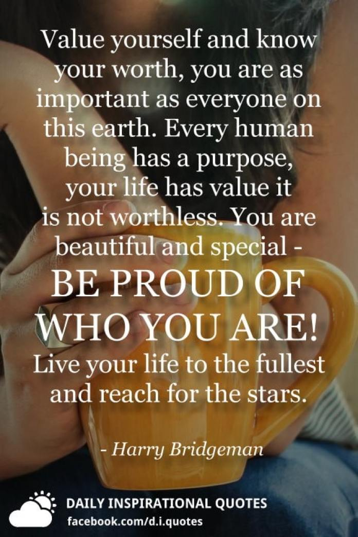 Value yourself and know your worth, you are as important as everyone on this earth. Every human being has a purpose, your life has value it is not worthless. You are beautiful and special - BE PROUD OF WHO YOU ARE! Live your life to the fullest and reach for the stars. - Harry Bridgeman