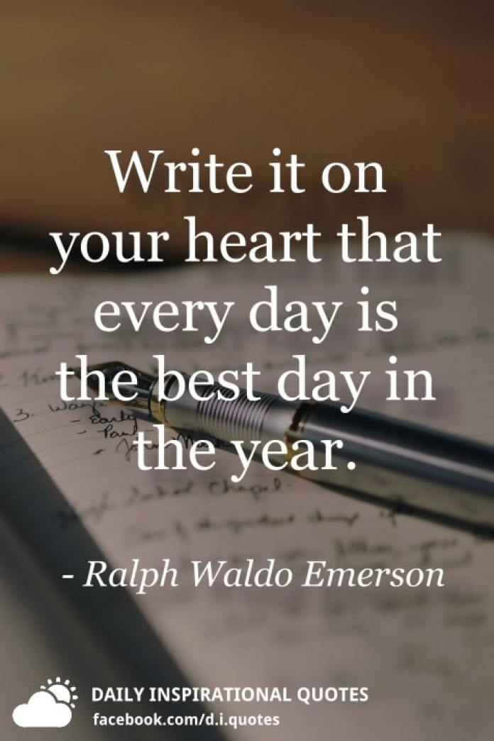 Write it on your heart that every day is the best day in the year. - Ralph Waldo Emerson