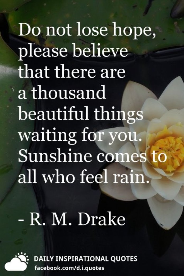 Do not lose hope, please believe that there are a thousand beautiful things waiting for you. Sunshine comes to all who feel rain. - R. M. Drake