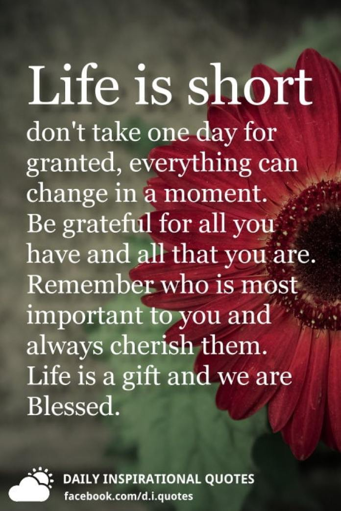 Life is short don't take one day for granted, everything can change in a moment. Be grateful for all you have and all that you are. Remember who is most important to you and always cherish them. Life is a gift and we are Blessed.