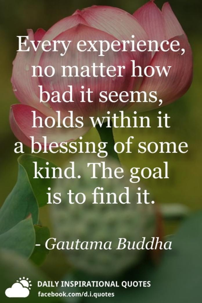 Every experience, no matter how bad it seems, holds within it a blessing of some kind. The goal is to find it. - Gautama Buddha