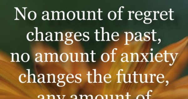 No amount of regret changes the past, no amount of anxiety ...