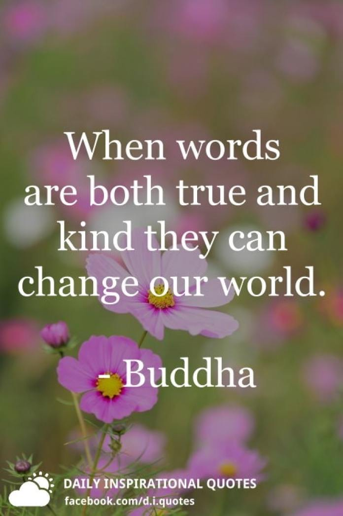 When words are both true and kind they can change our world. - Buddha