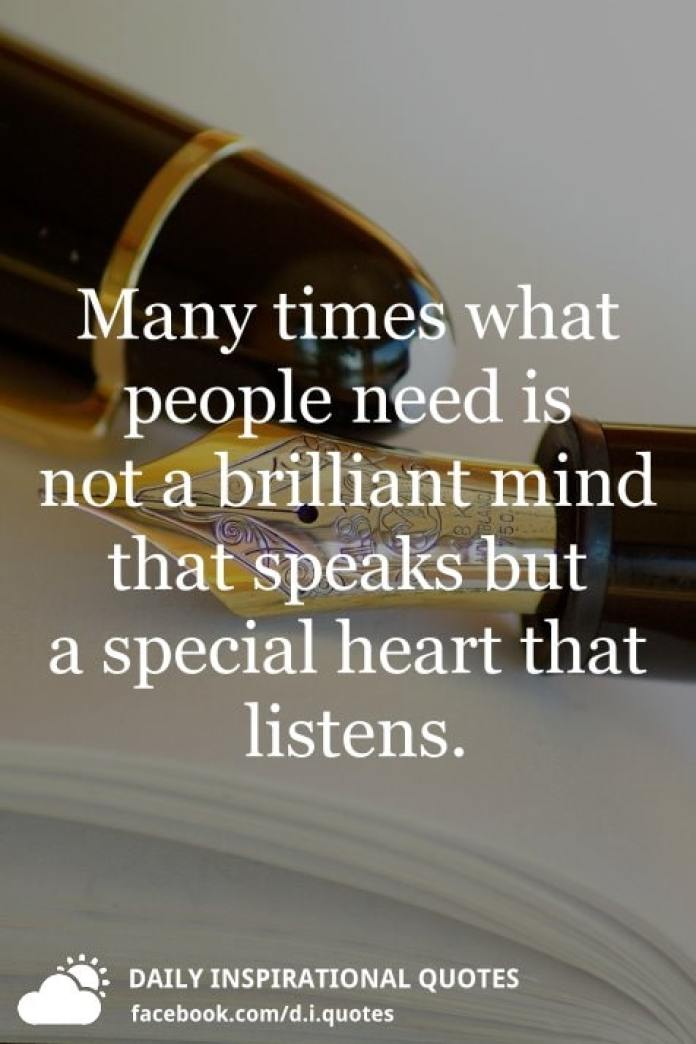 Many times what people need is not a brilliant mind that speaks but a special heart that listens.