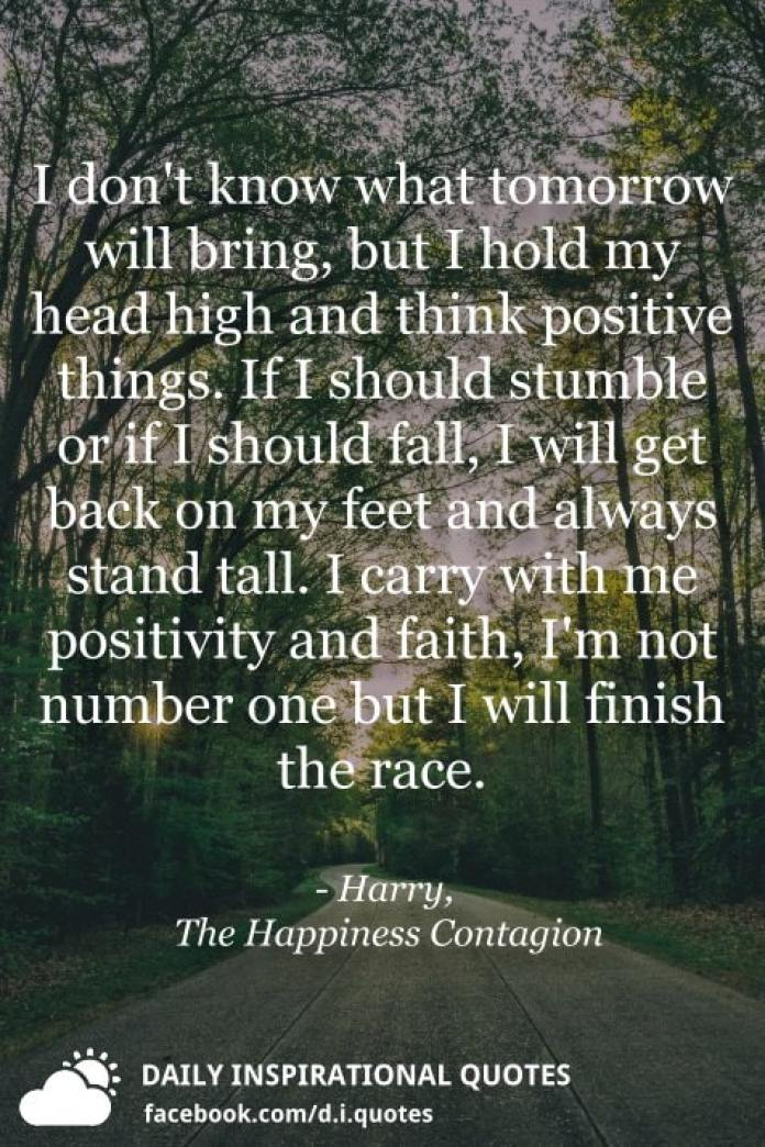 I don't know what tomorrow will bring, but I hold my head high and think positive things. If I should stumble or if I should fall, I will get back on my feet and always stand tall. I carry with me positivity and faith, I'm not number one but I will finish the race. - Harry, The Happiness Contagion