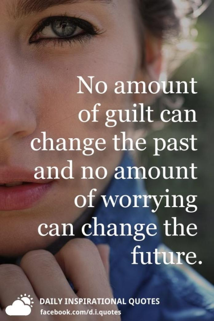 No amount of guilt can change the past and no amount of worrying can change the future.