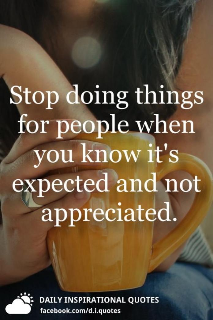 Stop doing things for people when you know it's expected and not appreciated.