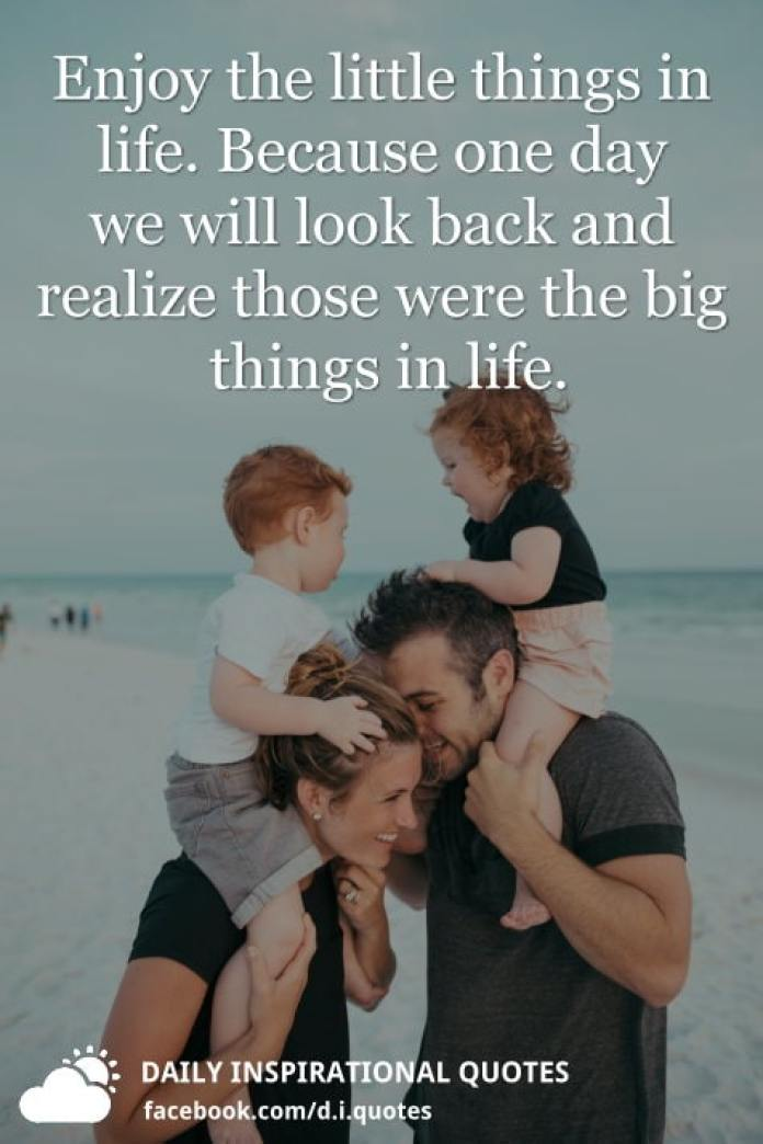 Enjoy the little things in life. Because one day we will look back and realize those were the big things in life.