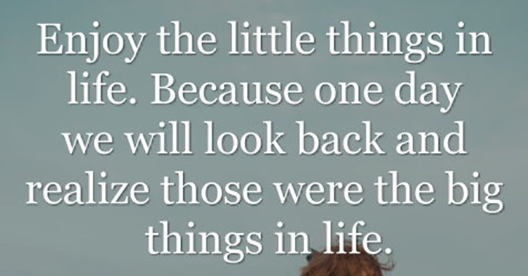 Enjoy The Little Things In Life Because One Day We Will Look Back
