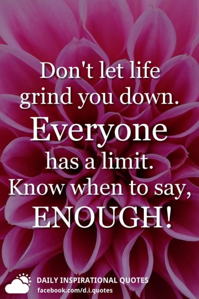 Don't let life grind you down. Everyone has a limit. Know when to say, ENOUGH!