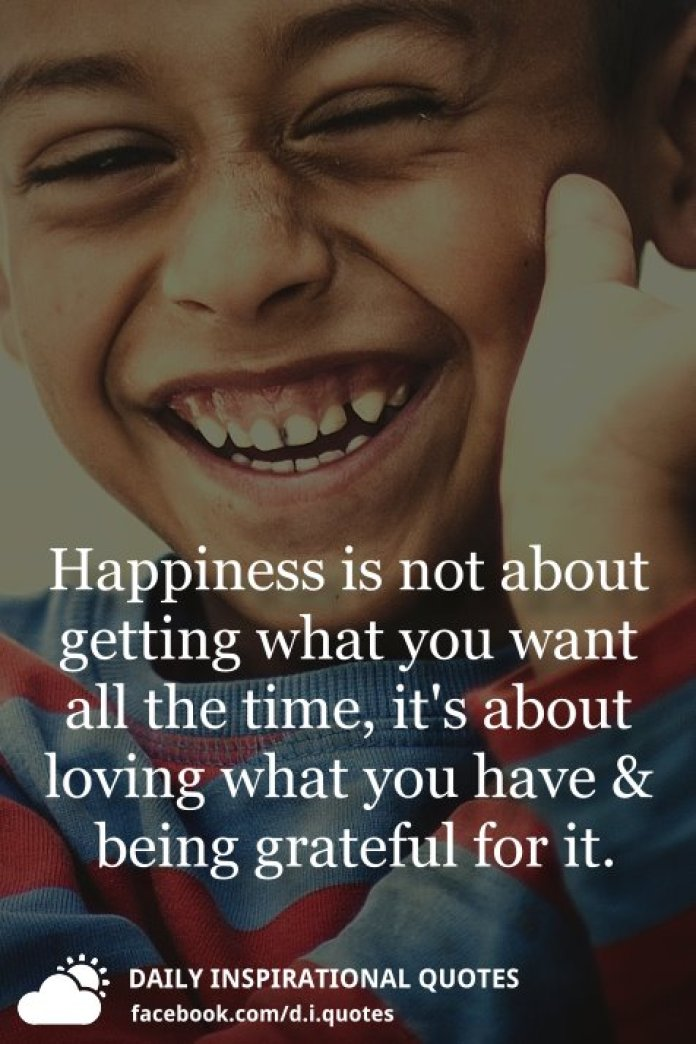 Happiness is not about getting what you want all the time, it's about loving what you have and being grateful for it.