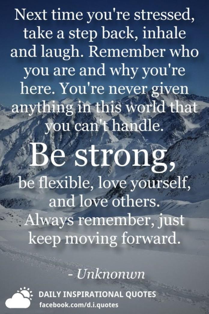 Next time you're stressed, take a step back, inhale and laugh. Remember who you are and why you're here. You're never given anything in this world that you can't handle. Be strong, be flexible, love yourself, and love others. Always remember, just keep moving forward. - Unknonwn