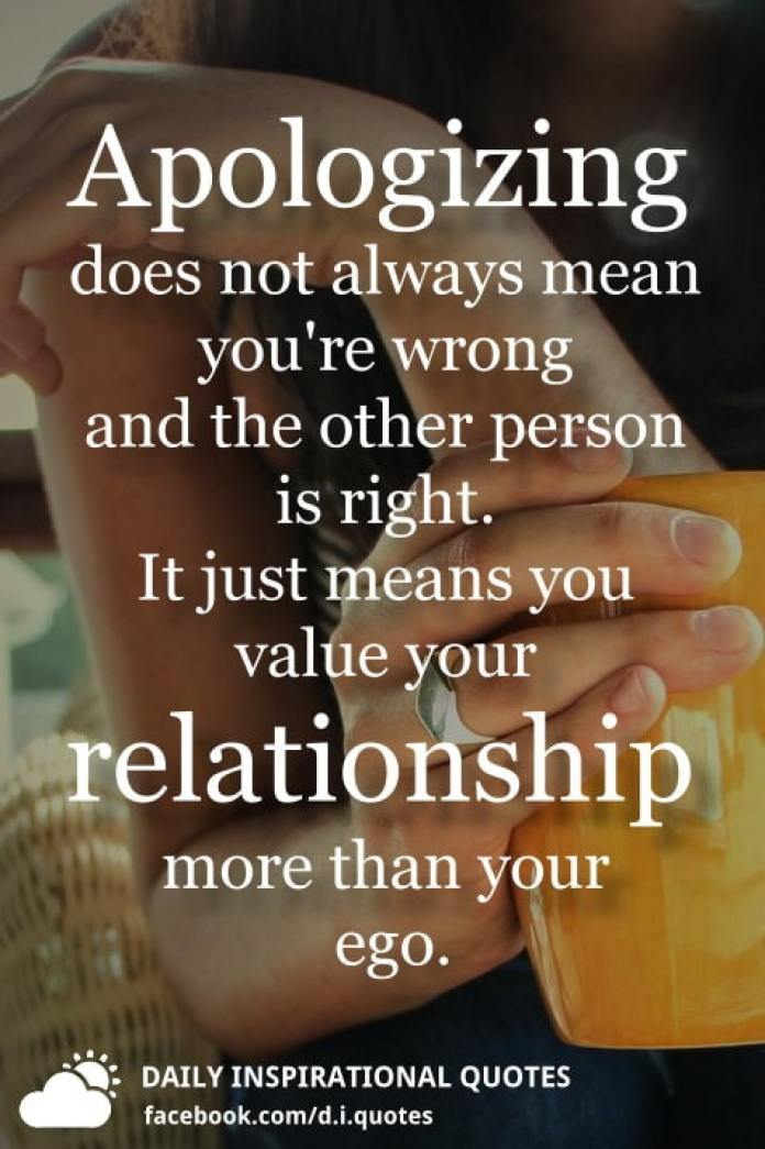 Apologizing does not always mean you're wrong and the other person is right. It just means you value your relationship more than your ego.