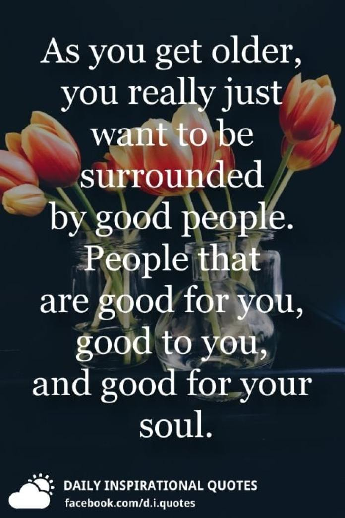 As you get older, you really just want to be surrounded by good people. People that are good for you, good to you, and good for your soul.