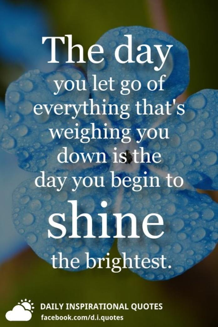 The day you let go of everything that's weighing you down is the day you begin to shine the brightest.