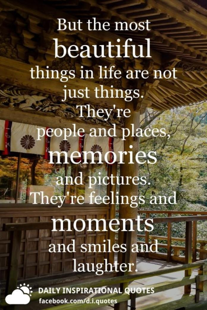 But the most beautiful things in life are not just things. They're people and places, memories and pictures. They're feelings and moments and smiles and laughter. - Unknown