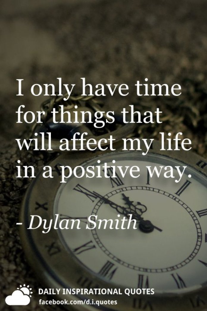 I only have time for things that will affect my life in a positive way. - Dylan Smith
