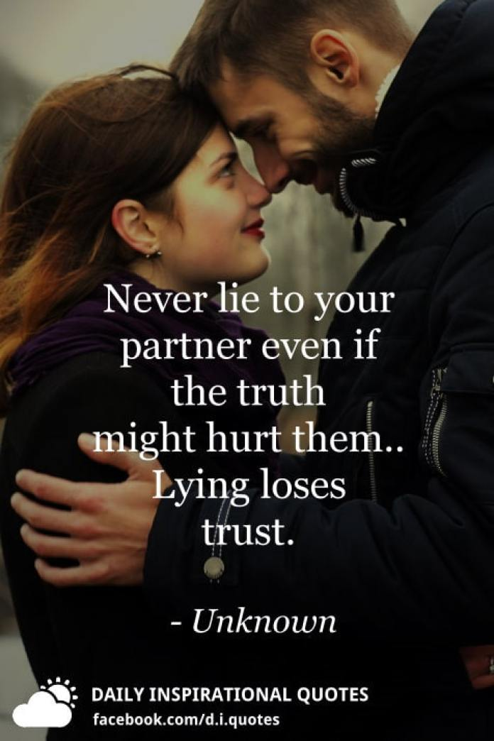 Never lie to your partner even if the truth might hurt them.. Lying loses trust. - Unknown