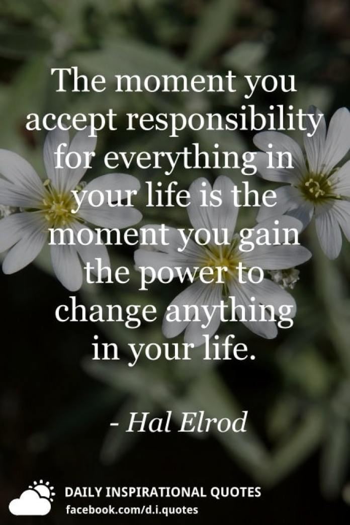 The moment you accept responsibility for everything in your life is the moment you gain the power to change anything in your life. - Hal Elrod