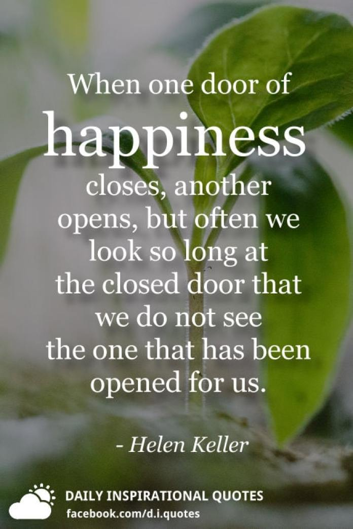 When one door of happiness closes, another opens, but often we look so long at the closed door that we do not see the one that has been opened for us. - Helen Keller