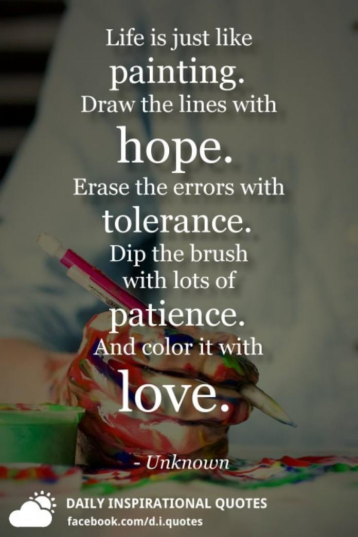 Life is just like painting. Draw the lines with hope. Erase the errors with tolerance. Dip the brush with lots of patience. And color it with love. - Unknown