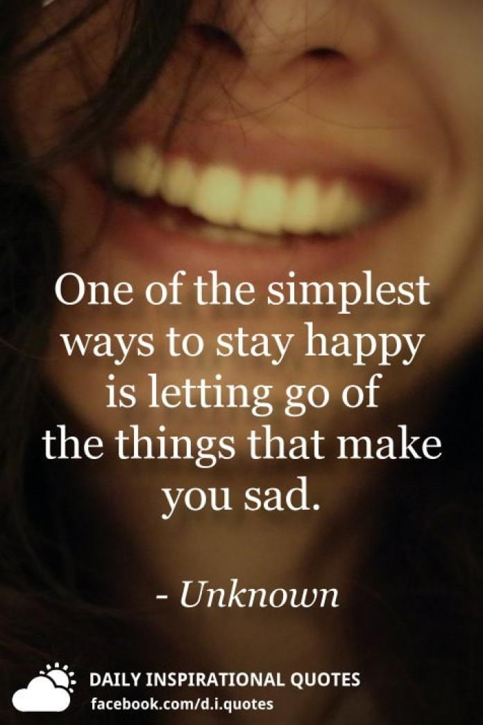 One of the simplest ways to stay happy is letting go of the things that make you sad. - Unknown
