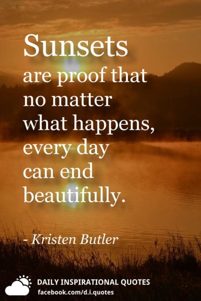 Sunsets are proof that no matter what happens, every day can end beautifully. - Kristen Butler