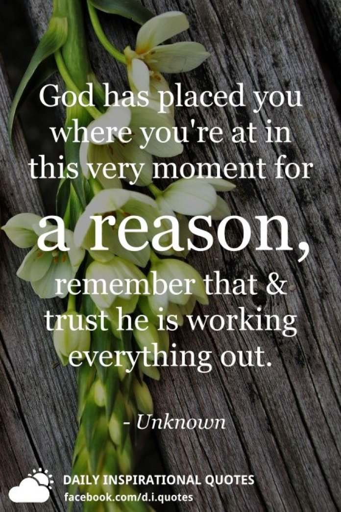 God has placed you where you're at in this very moment for a reason, remember that and trust he is working everything out. - Unknown
