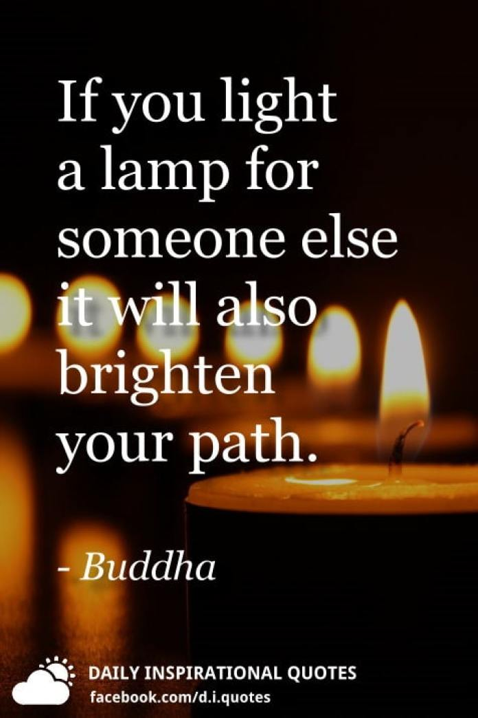 If you light a lamp for someone else it will also brighten your path. - Buddha