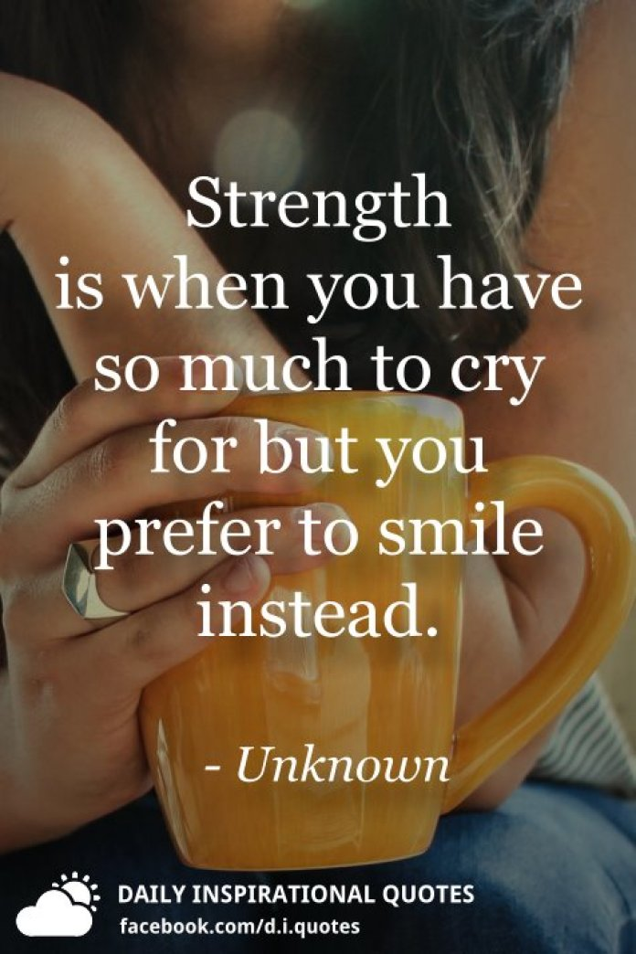 Strength is when you have so much to cry for but you prefer to smile instead. - Unknown