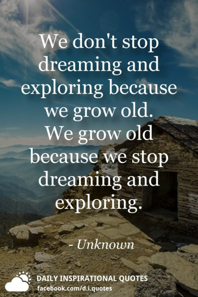We don't stop dreaming and exploring because we grow old. We grow old because we stop dreaming and exploring. - Unknown