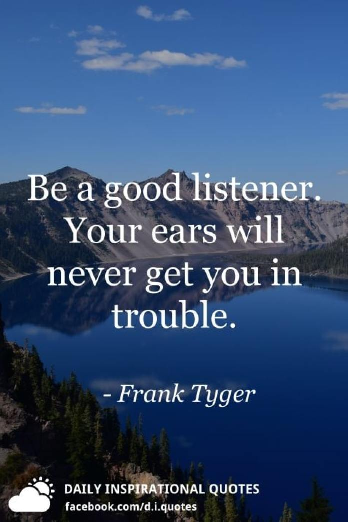 Be a good listener. Your ears will never get you in trouble. - Frank Tyger