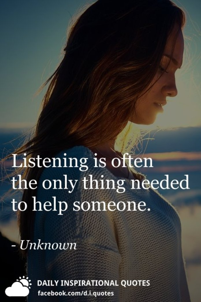 Listening is often the only thing needed to help someone. - Unknown
