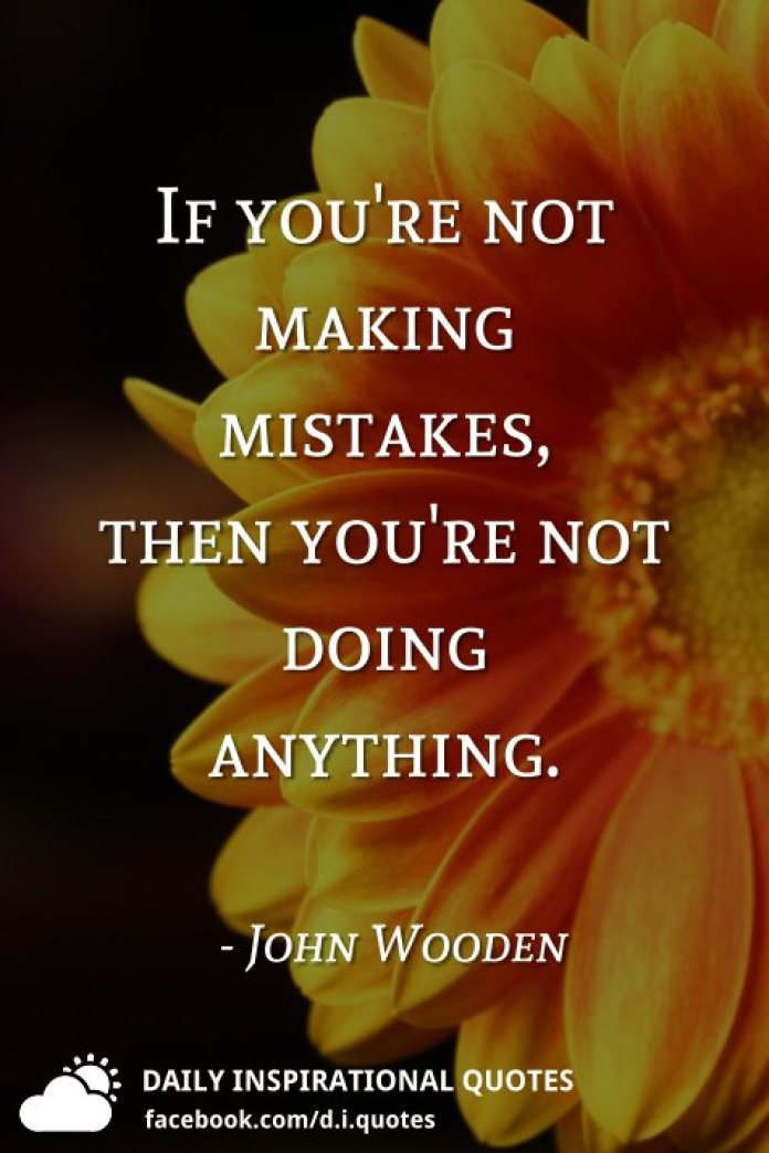 If you're not making mistakes, then you're not doing anything. - John Wooden