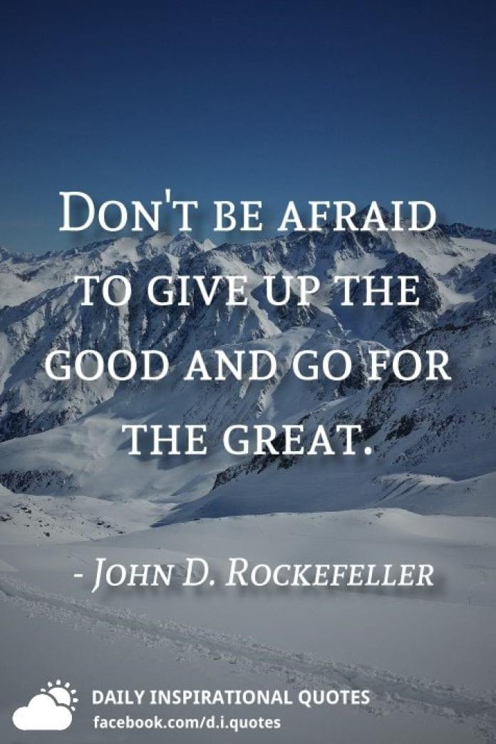 Don't be afraid to give up the good and go for the great. - John D. Rockefeller