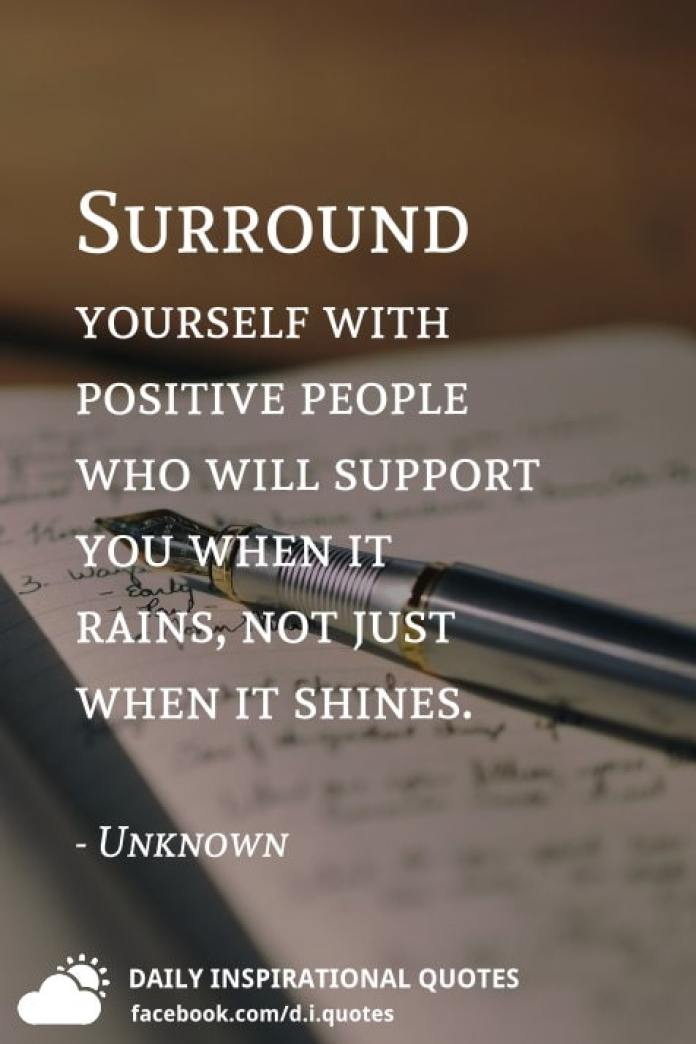 Surround yourself with positive people who will support you when it rains, not just when it shines. - Unknown