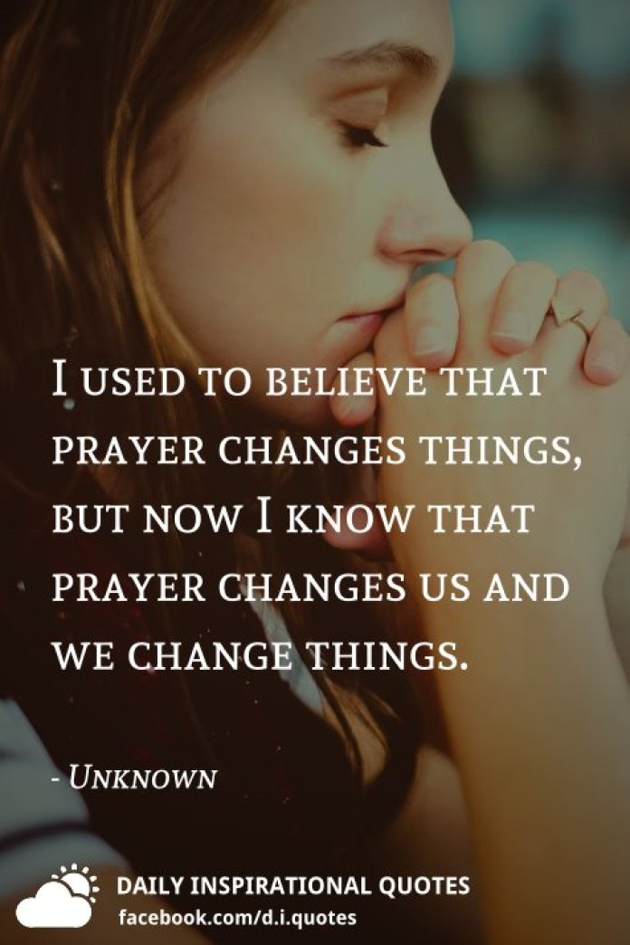 I used to believe that prayer changes things, but now I know that prayer changes us and we change things. - Unknown