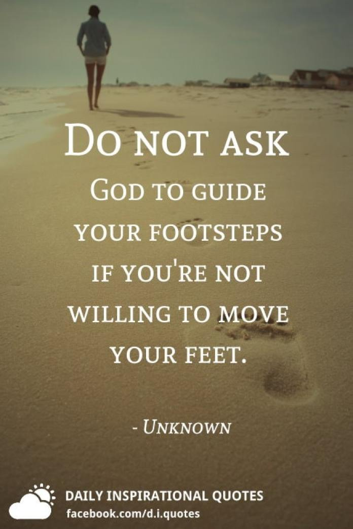 Do not ask God to guide your footsteps if you're not willing to move your feet. - Unknown