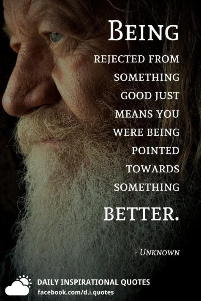 Being rejected from something good just means you were being pointed towards something better. - Unknown